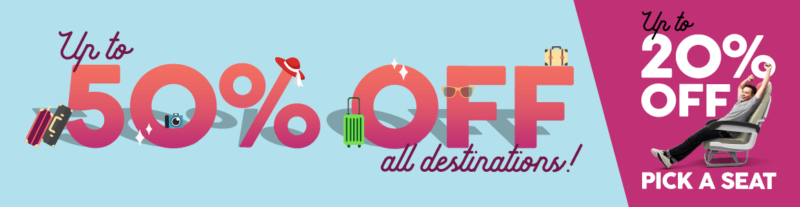 up to 50% off base fares for all destinations with additional up to 20% off when you Pick A Seat